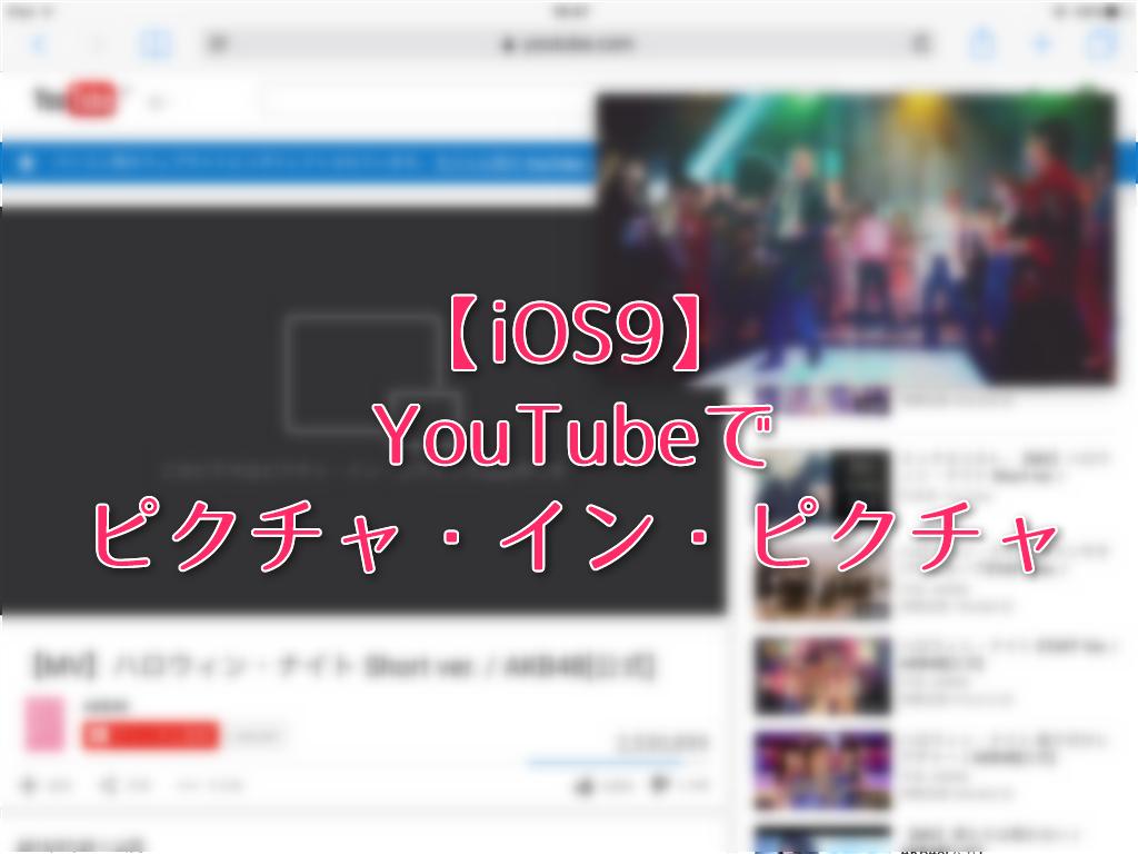"iOS9の新機能、""ピクチャ・イン・ピクチャ""をYouTubeで使う"